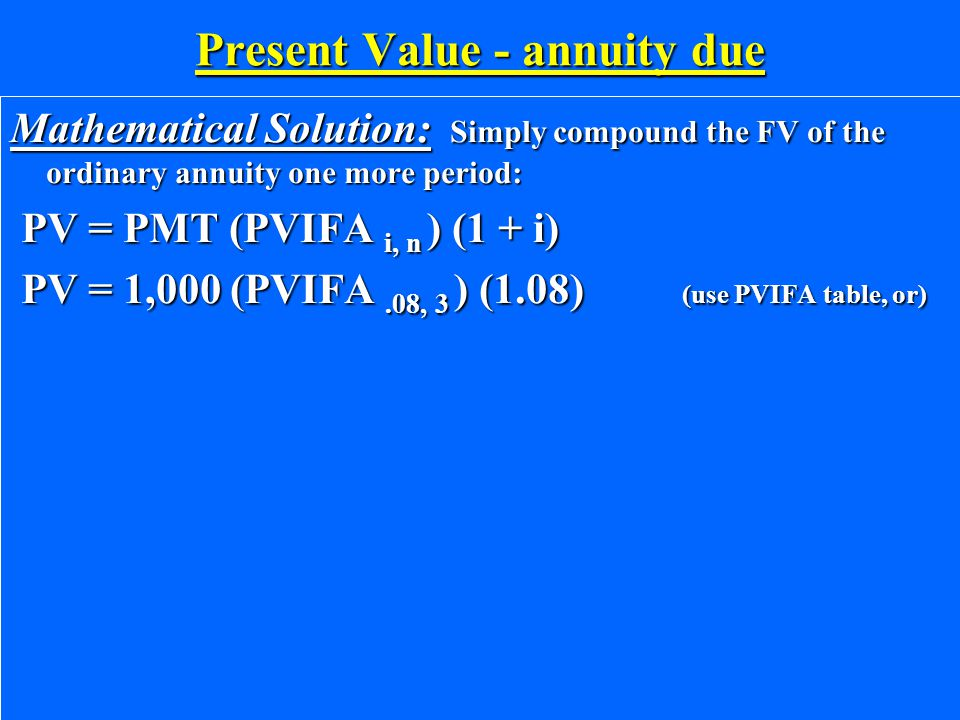 Present Value - annuity due Mathematical Solution: Simply compound the FV of the ordinary annuity one more period: PV = PMT (PVIFA i, n ) (1 + i) PV = PMT (PVIFA i, n ) (1 + i) PV = 1,000 (PVIFA.08, 3 ) (1.08) (use PVIFA table, or) PV = 1,000 (PVIFA.08, 3 ) (1.08) (use PVIFA table, or)