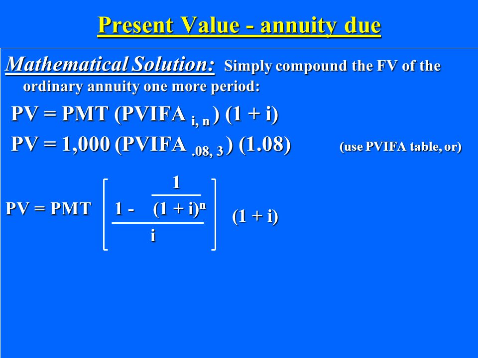 Present Value - annuity due Mathematical Solution: Simply compound the FV of the ordinary annuity one more period: PV = PMT (PVIFA i, n ) (1 + i) PV =