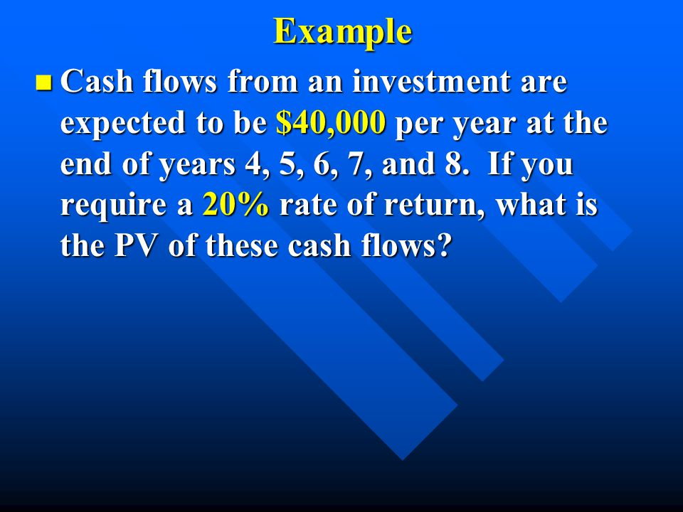 Example n Cash flows from an investment are expected to be $40,000 per year at the end of years 4, 5, 6, 7, and 8. If you require a 20% rate of return