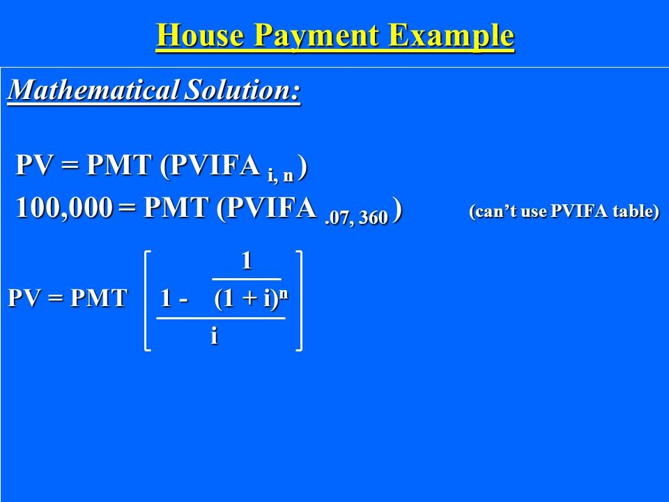 House Payment Example Mathematical Solution: PV = PMT (PVIFA i, n ) PV = PMT (PVIFA i, n ) 100,000 = PMT (PVIFA.07, 360 ) (can't use PVIFA table) 100,000 = PMT (PVIFA.07, 360 ) (can't use PVIFA table) 1 1 PV = PMT 1 - (1 + i) n i