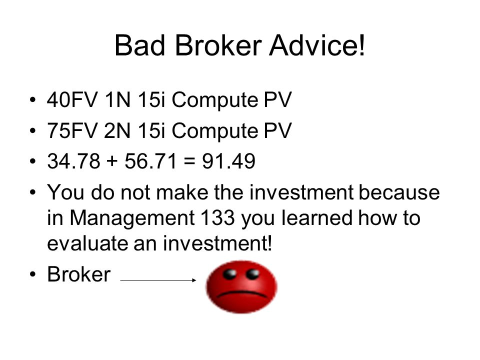 Bad Broker Advice! 40FV 1N 15i Compute PV 75FV 2N 15i Compute PV 34.78 + 56.71 = 91.49 You do not make the investment because in Management 133 you le