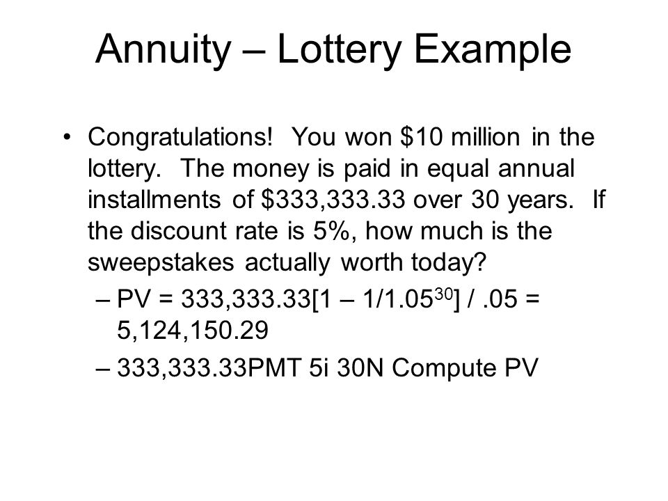 Annuity – Lottery Example Congratulations! You won $10 million in the lottery. The money is paid in equal annual installments of $333,333.33 over 30 y