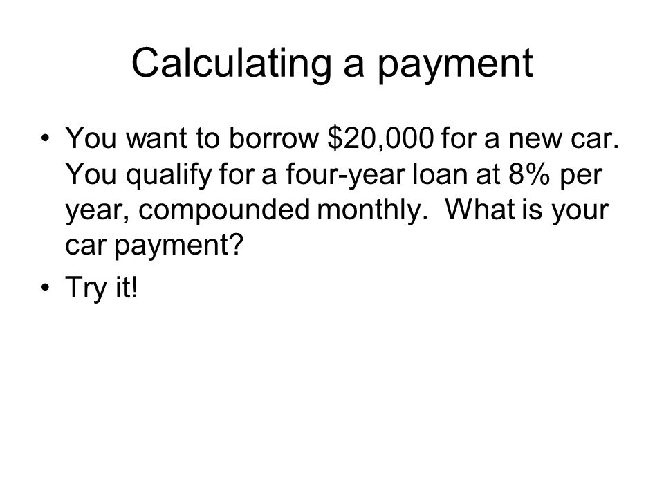 Calculating a payment You want to borrow $20,000 for a new car. You qualify for a four-year loan at 8% per year, compounded monthly. What is your car