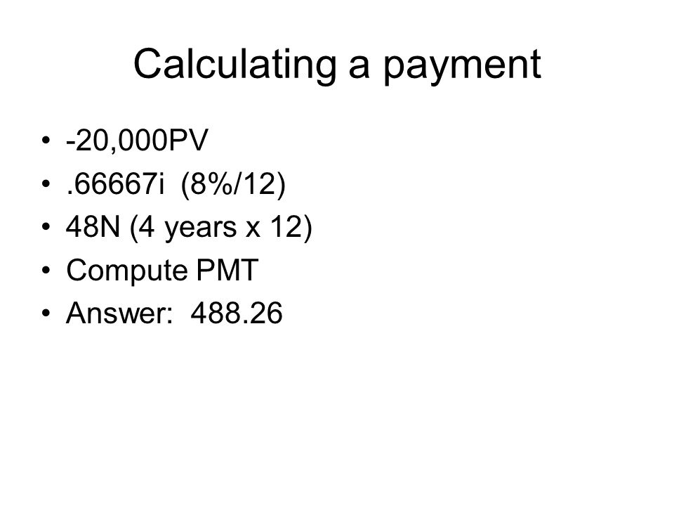 Calculating a payment -20,000PV.66667i (8%/12) 48N (4 years x 12) Compute PMT Answer: 488.26