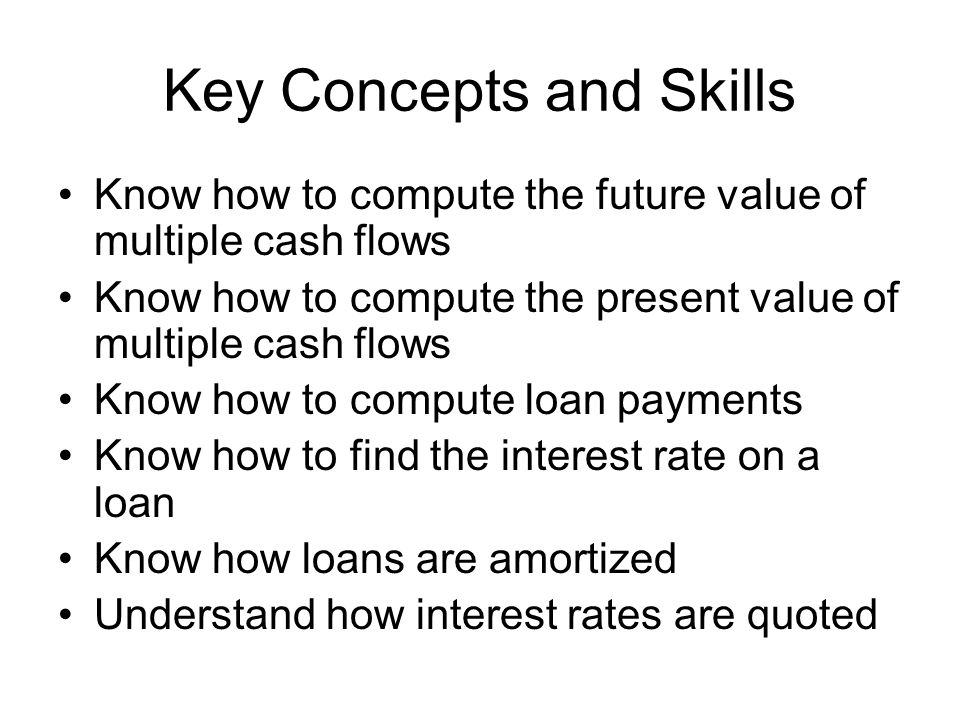Key Concepts and Skills Know how to compute the future value of multiple cash flows Know how to compute the present value of multiple cash flows Know