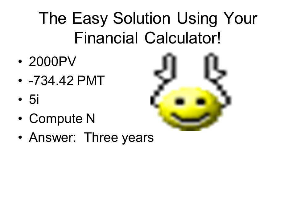 The Easy Solution Using Your Financial Calculator! 2000PV -734.42 PMT 5i Compute N Answer: Three years