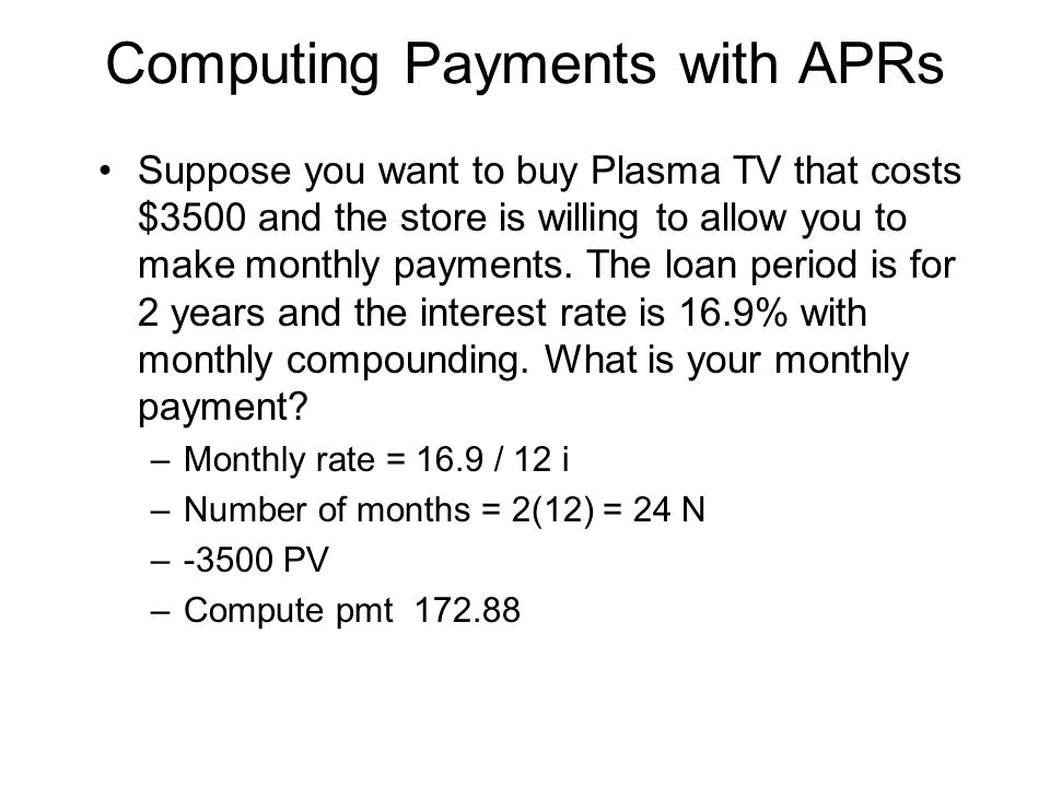 Computing Payments with APRs Suppose you want to buy Plasma TV that costs $3500 and the store is willing to allow you to make monthly payments. The lo