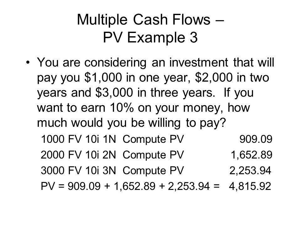 Multiple Cash Flows – PV Example 3 You are considering an investment that will pay you $1,000 in one year, $2,000 in two years and $3,000 in three yea
