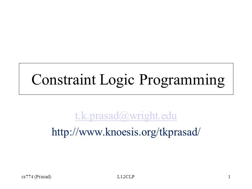 cs774 (Prasad)L12CLP1 Constraint Logic Programming t.k.prasad@wright.edu http://www.knoesis.org/tkprasad/