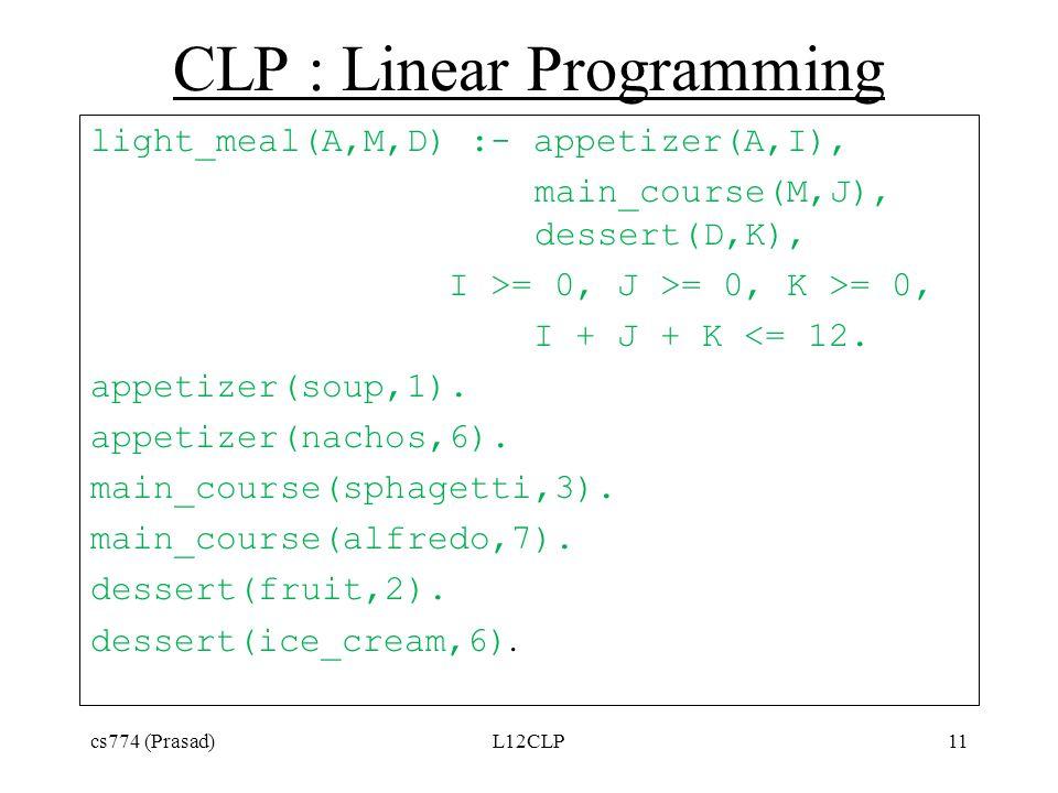 CLP : Linear Programming light_meal(A,M,D) :- appetizer(A,I), main_course(M,J), dessert(D,K), I >= 0, J >= 0, K >= 0, I + J + K <= 12. appetizer(soup,