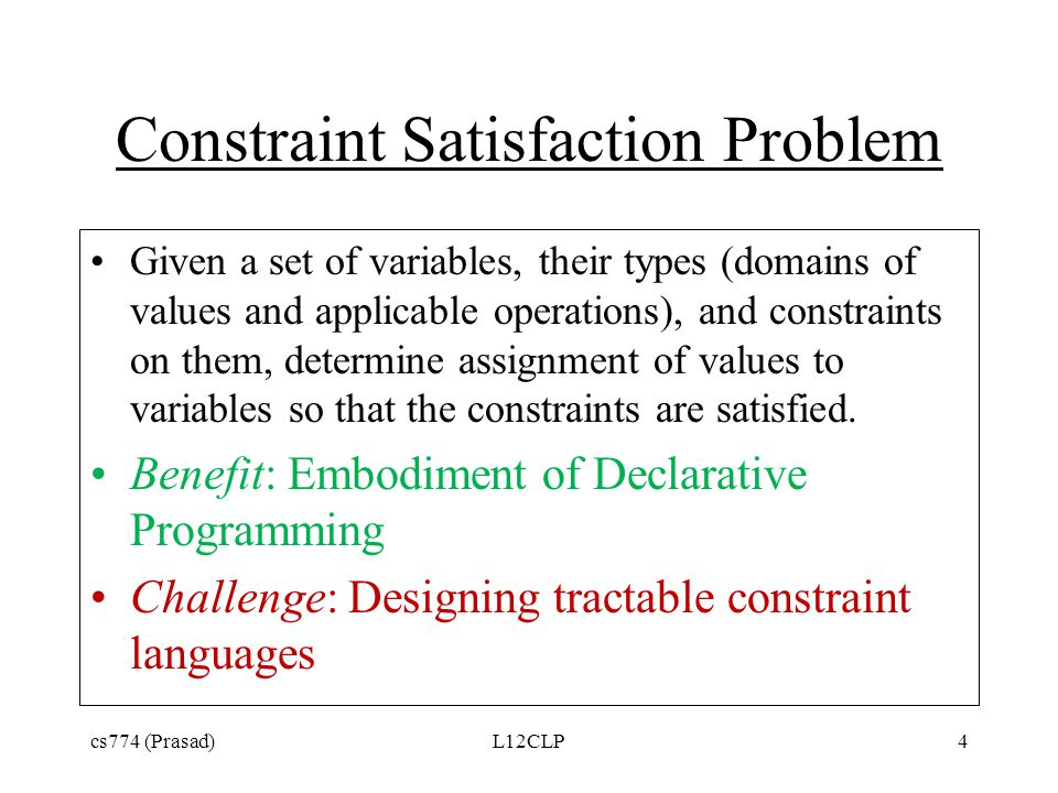 Constraint Satisfaction Problem Given a set of variables, their types (domains of values and applicable operations), and constraints on them, determine assignment of values to variables so that the constraints are satisfied.