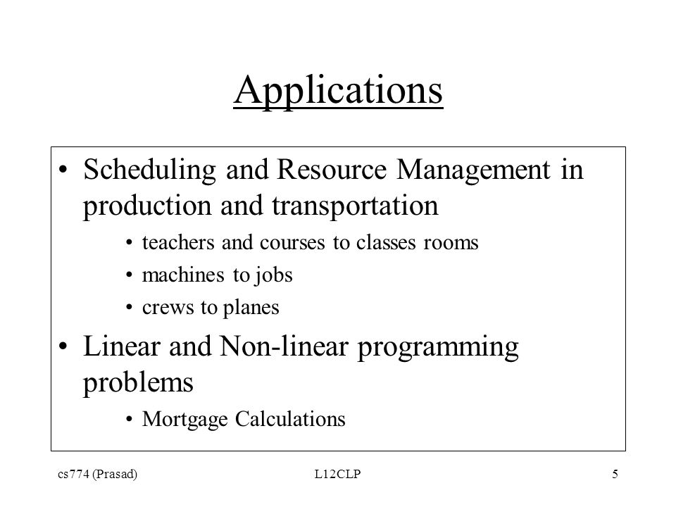 Applications Scheduling and Resource Management in production and transportation teachers and courses to classes rooms machines to jobs crews to planes Linear and Non-linear programming problems Mortgage Calculations cs774 (Prasad)L12CLP5