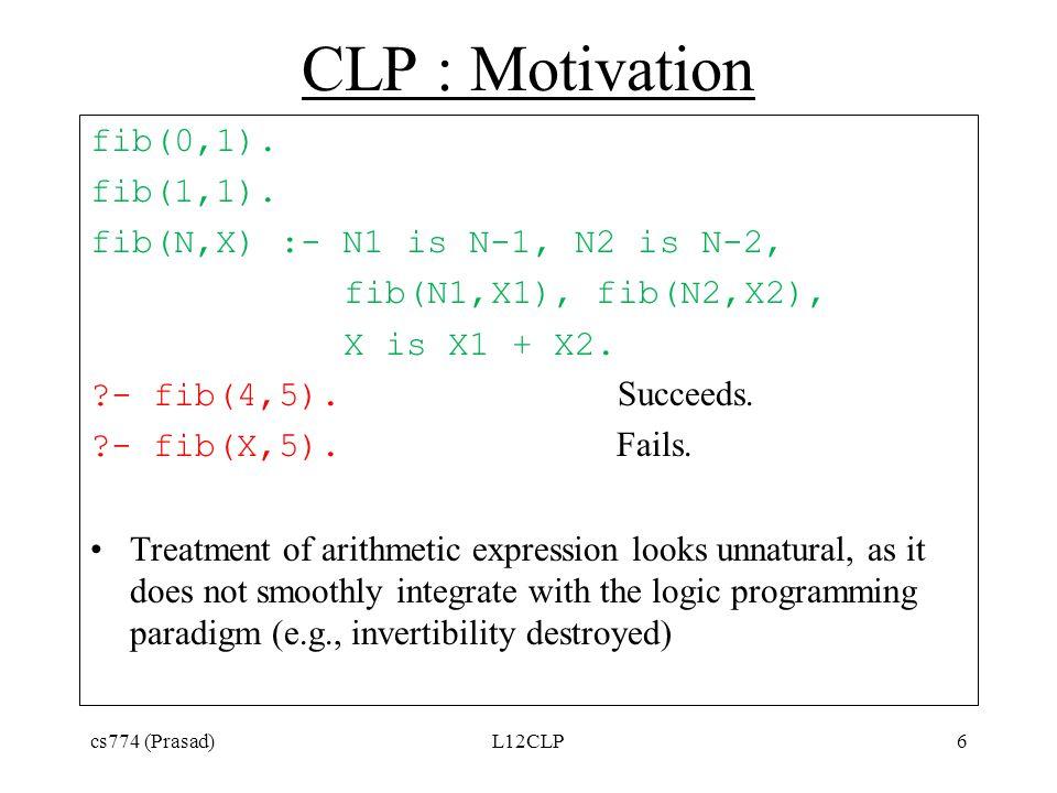 CLP : Motivation fib(0,1). fib(1,1). fib(N,X) :- N1 is N-1, N2 is N-2, fib(N1,X1), fib(N2,X2), X is X1 + X2. ?- fib(4,5). Succeeds. ?- fib(X,5). Fails