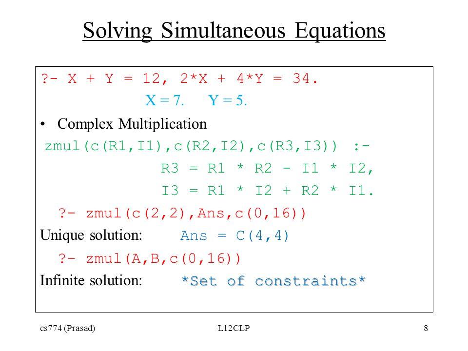 Solving Simultaneous Equations ?- X + Y = 12, 2*X + 4*Y = 34. X = 7. Y = 5. Complex Multiplication zmul(c(R1,I1),c(R2,I2),c(R3,I3)) :- R3 = R1 * R2 -