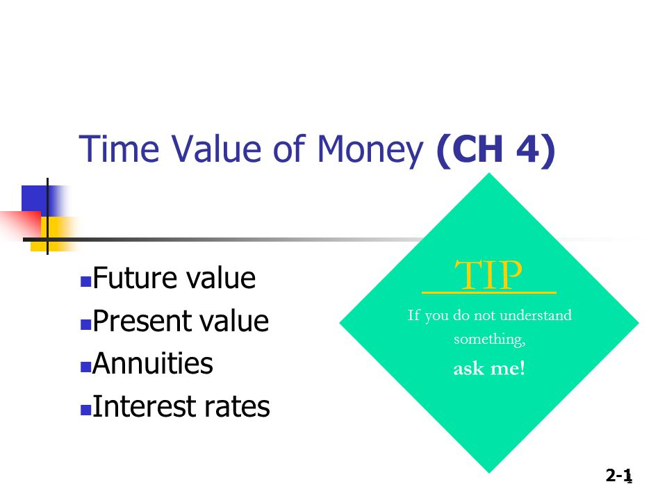 2-1 1 Time Value of Money (CH 4) TIP If you do not understand something, ask me! Future value Present value Annuities Interest rates