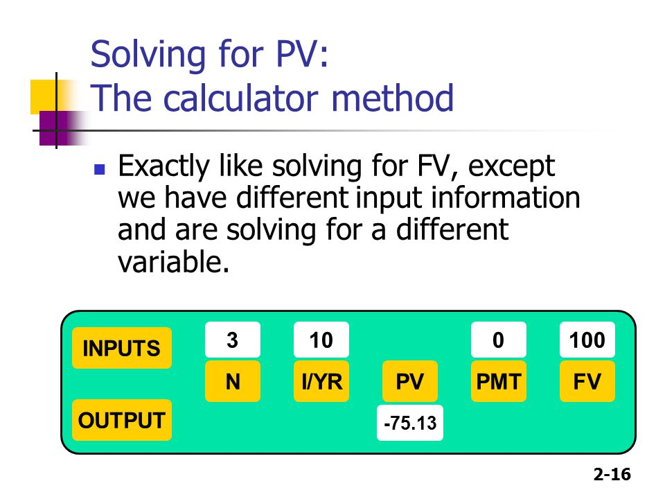 2-16 Solving for PV: The calculator method Exactly like solving for FV, except we have different input information and are solving for a different var