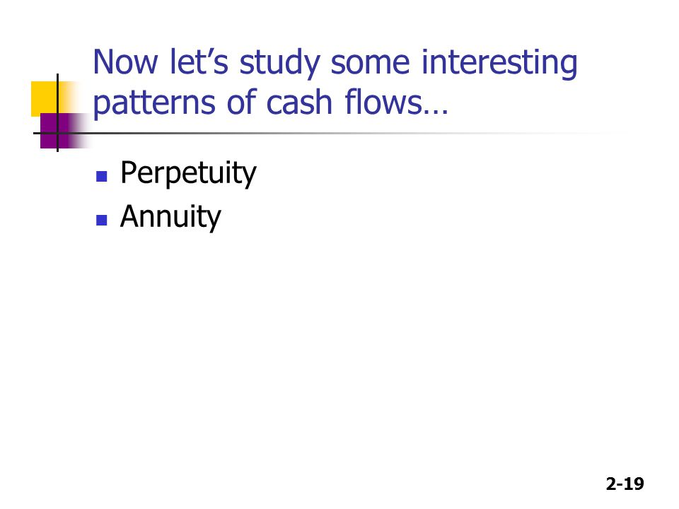 2-19 Now let's study some interesting patterns of cash flows… Perpetuity Annuity