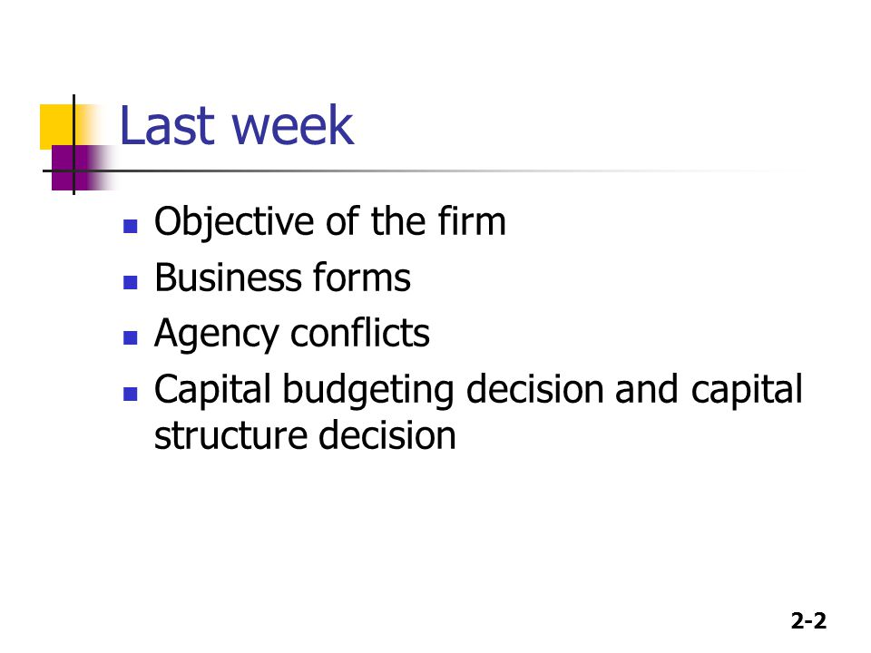 2-2 Last week Objective of the firm Business forms Agency conflicts Capital budgeting decision and capital structure decision
