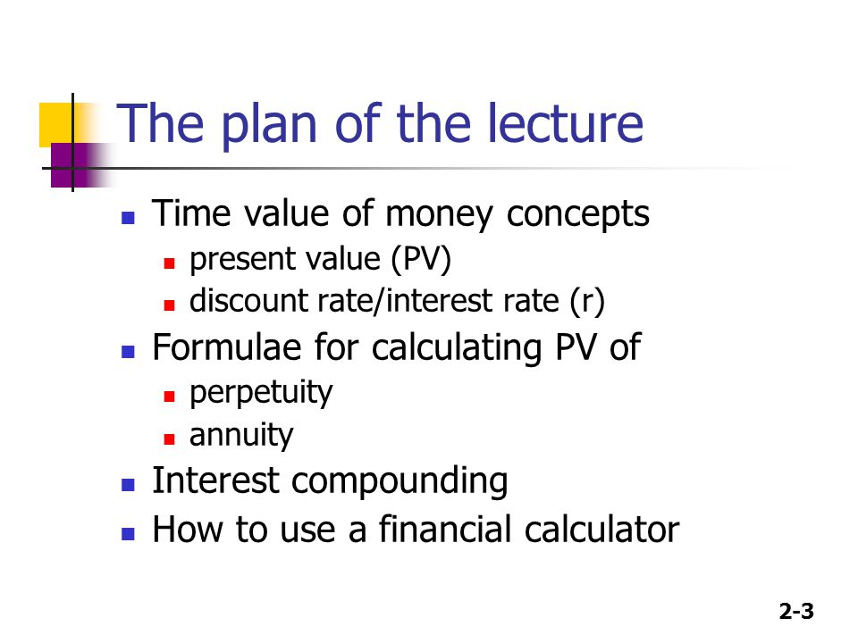 2-3 The plan of the lecture Time value of money concepts present value (PV) discount rate/interest rate (r) Formulae for calculating PV of perpetuity