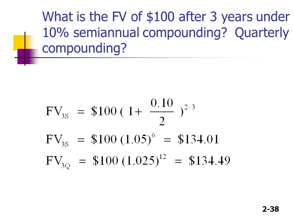 2-38 What is the FV of $100 after 3 years under 10% semiannual compounding? Quarterly compounding?