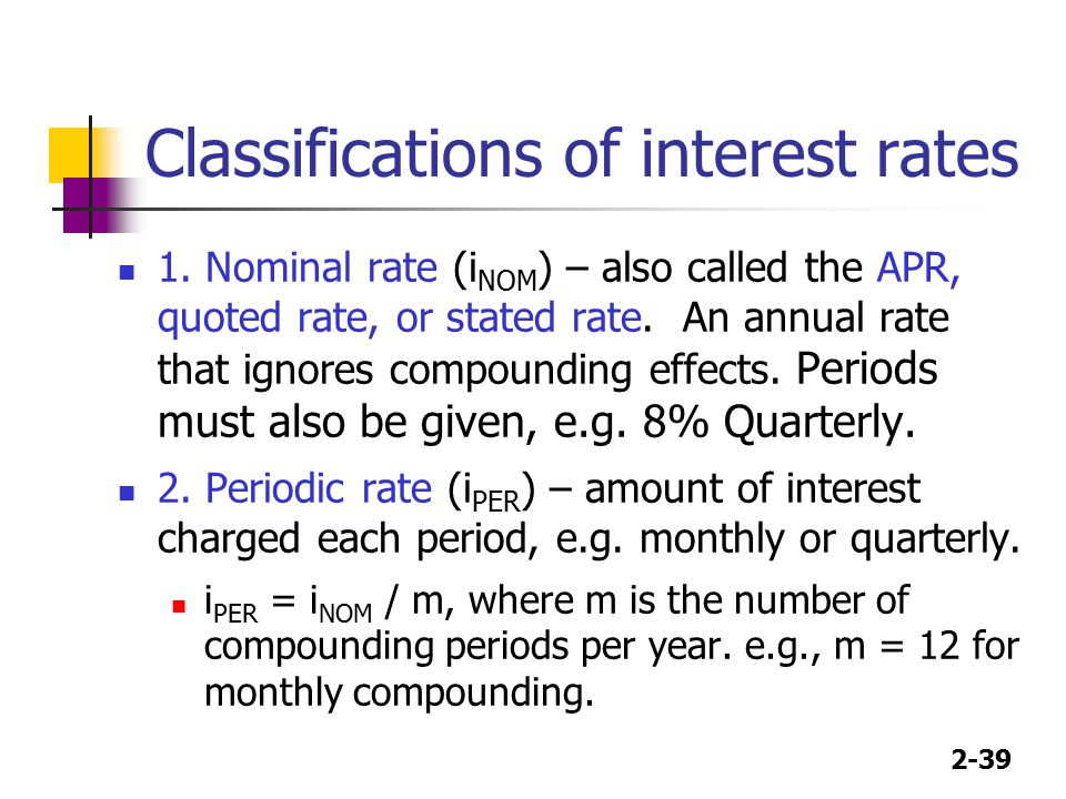 2-39 Classifications of interest rates 1. Nominal rate (i NOM ) – also called the APR, quoted rate, or stated rate. An annual rate that ignores compou