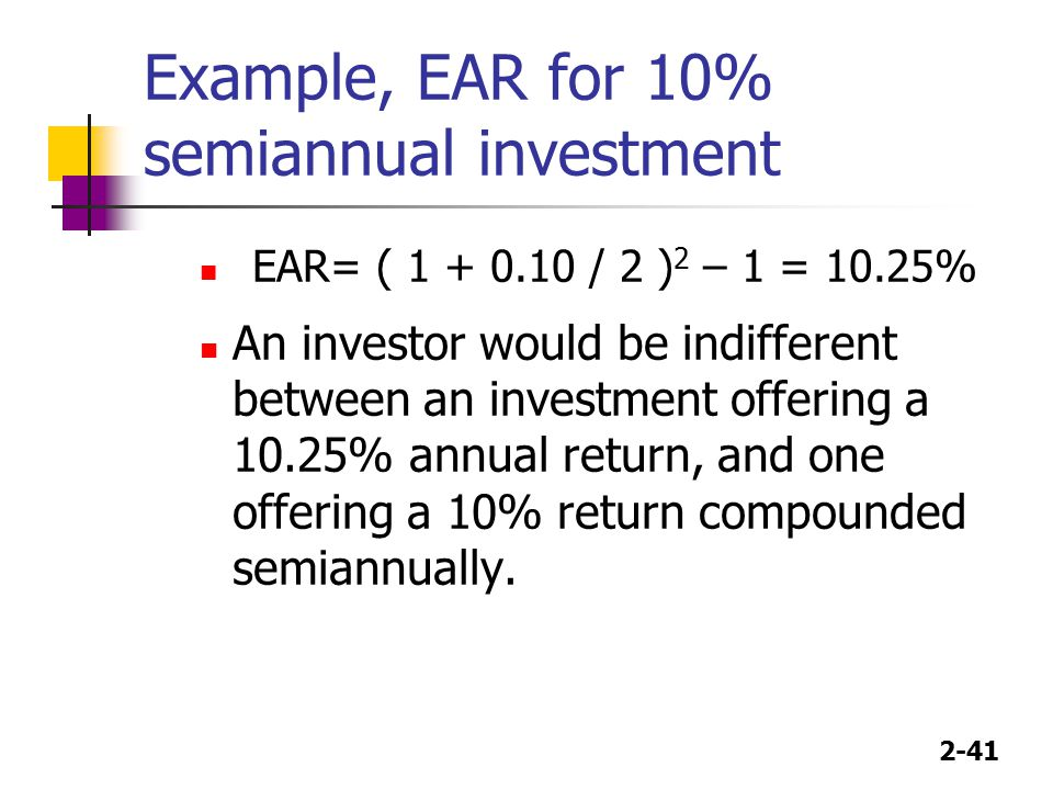 2-41 Example, EAR for 10% semiannual investment EAR= ( 1 + 0.10 / 2 ) 2 – 1 = 10.25% An investor would be indifferent between an investment offering a