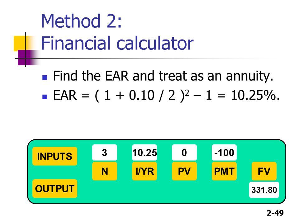 2-49 Method 2: Financial calculator Find the EAR and treat as an annuity. EAR = ( 1 + 0.10 / 2 ) 2 – 1 = 10.25%. INPUTS OUTPUT NI/YRPMTPVFV 310.25-100