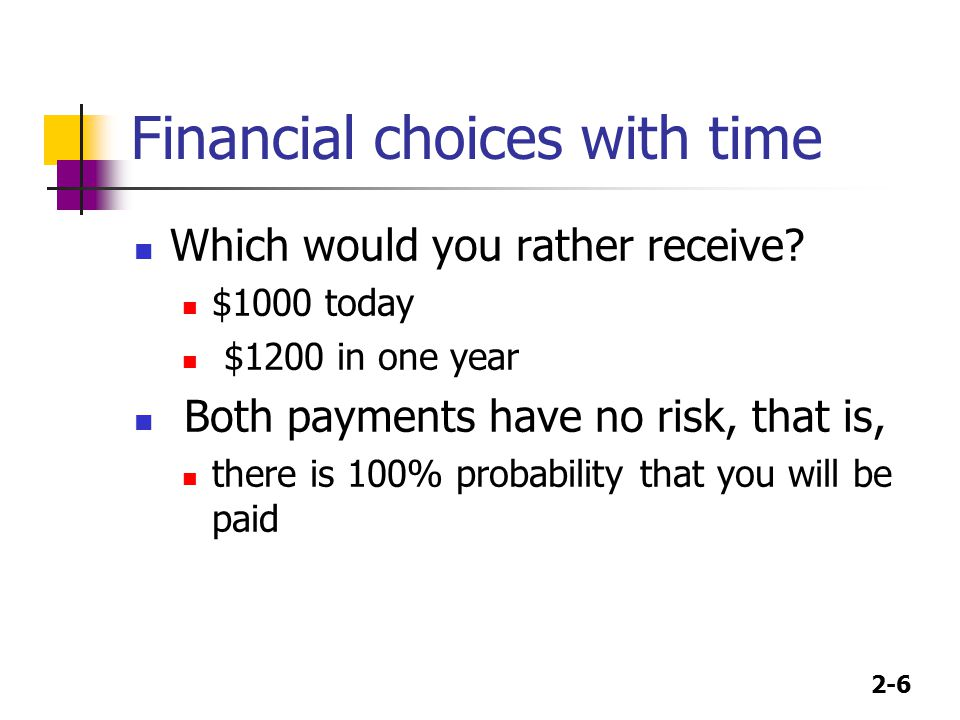 2-6 Financial choices with time Which would you rather receive? $1000 today $1200 in one year Both payments have no risk, that is, there is 100% proba