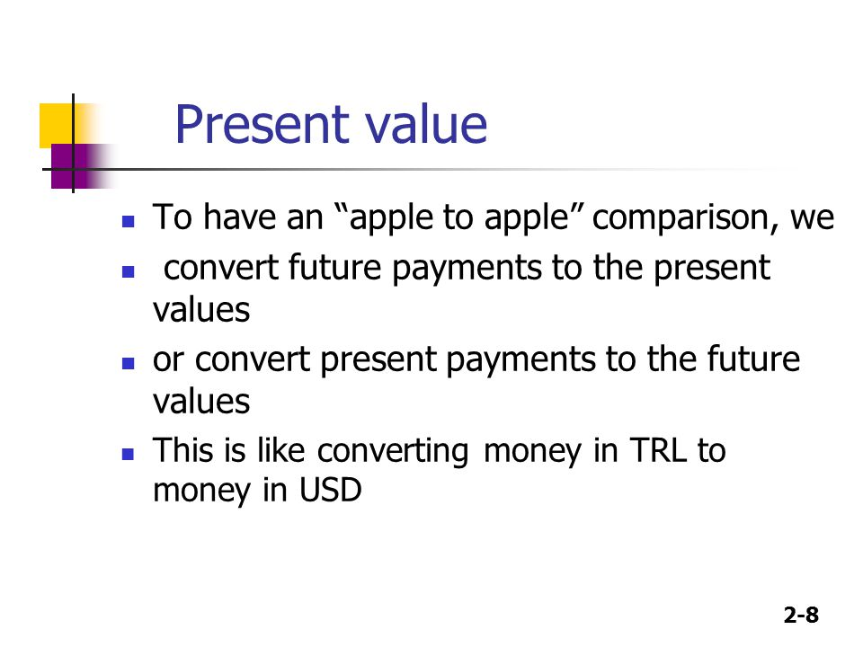 """2-8 Present value To have an """"apple to apple"""" comparison, we convert future payments to the present values or convert present payments to the future v"""