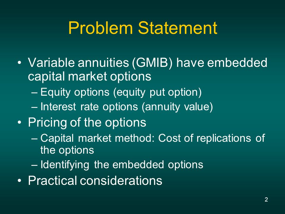 2 Problem Statement Variable annuities (GMIB) have embedded capital market options –Equity options (equity put option) –Interest rate options (annuity value) Pricing of the options –Capital market method: Cost of replications of the options –Identifying the embedded options Practical considerations