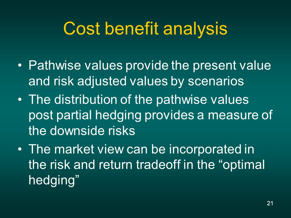 21 Cost benefit analysis Pathwise values provide the present value and risk adjusted values by scenarios The distribution of the pathwise values post partial hedging provides a measure of the downside risks The market view can be incorporated in the risk and return tradeoff in the optimal hedging