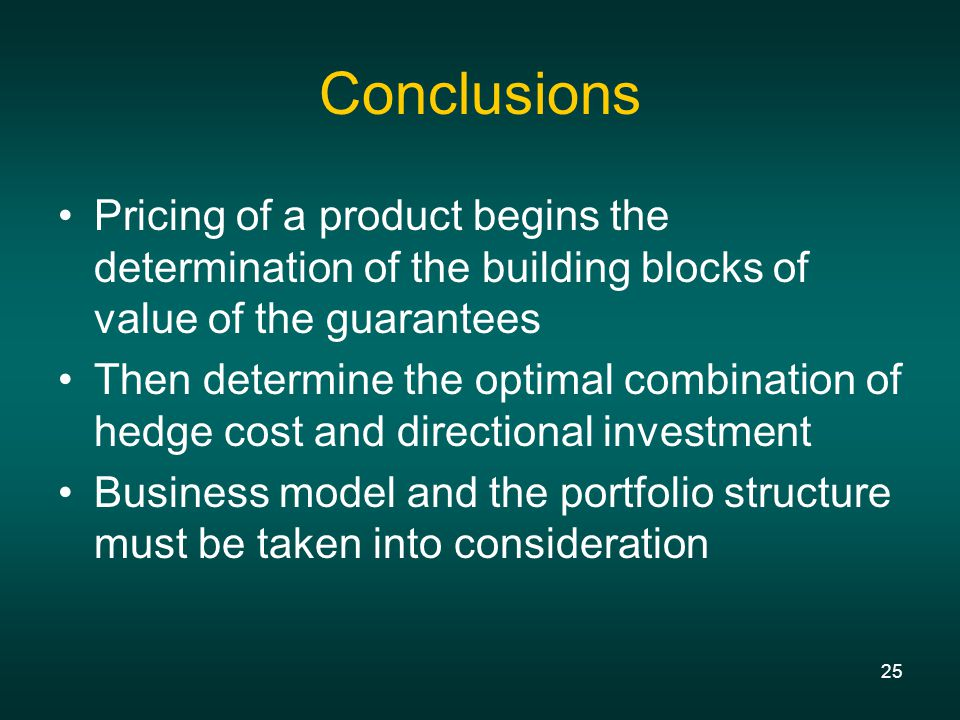 25 Conclusions Pricing of a product begins the determination of the building blocks of value of the guarantees Then determine the optimal combination of hedge cost and directional investment Business model and the portfolio structure must be taken into consideration