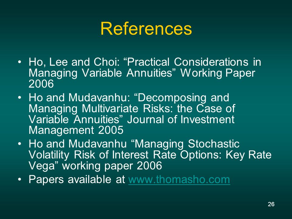 26 References Ho, Lee and Choi: Practical Considerations in Managing Variable Annuities Working Paper 2006 Ho and Mudavanhu: Decomposing and Managing Multivariate Risks: the Case of Variable Annuities Journal of Investment Management 2005 Ho and Mudavanhu Managing Stochastic Volatility Risk of Interest Rate Options: Key Rate Vega working paper 2006 Papers available at www.thomasho.comwww.thomasho.com