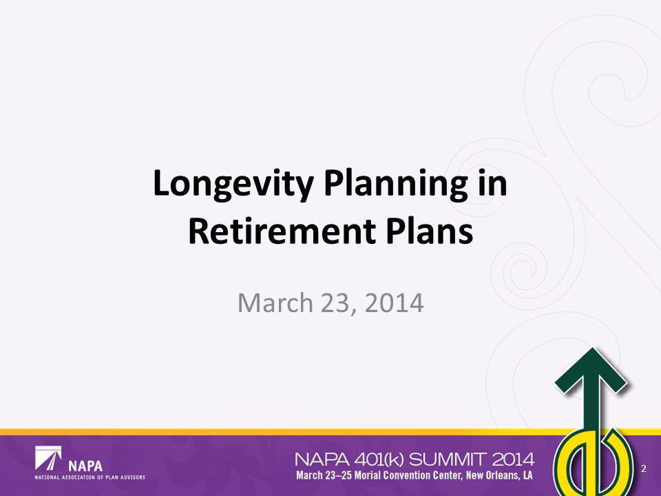 Longevity Planning in Retirement Plans March 23, 2014 2