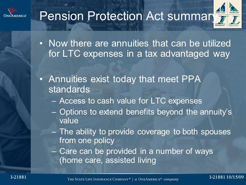 I-21881 10/15/09I-21881 Pension Protection Act summary Now there are annuities that can be utilized for LTC expenses in a tax advantaged way Annuities exist today that meet PPA standards –Access to cash value for LTC expenses –Options to extend benefits beyond the annuity's value –The ability to provide coverage to both spouses from one policy –Care can be provided in a number of ways (home care, assisted living