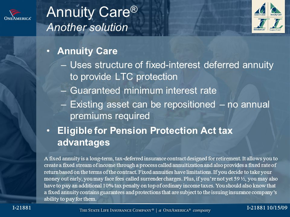 I-21881 10/15/09I-21881 Annuity Care ® Another solution Annuity Care –Uses structure of fixed-interest deferred annuity to provide LTC protection –Gua