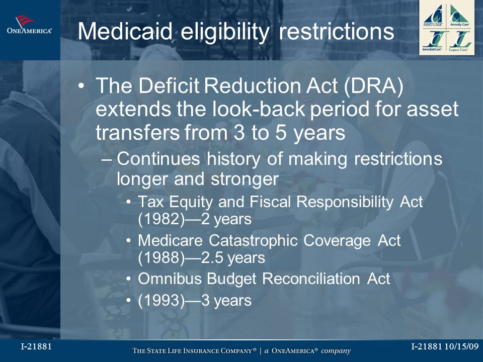 I-21881 10/15/09I-21881 Medicaid eligibility restrictions The Deficit Reduction Act (DRA) extends the look-back period for asset transfers from 3 to 5 years –Continues history of making restrictions longer and stronger Tax Equity and Fiscal Responsibility Act (1982)—2 years Medicare Catastrophic Coverage Act (1988)—2.5 years Omnibus Budget Reconciliation Act (1993)—3 years