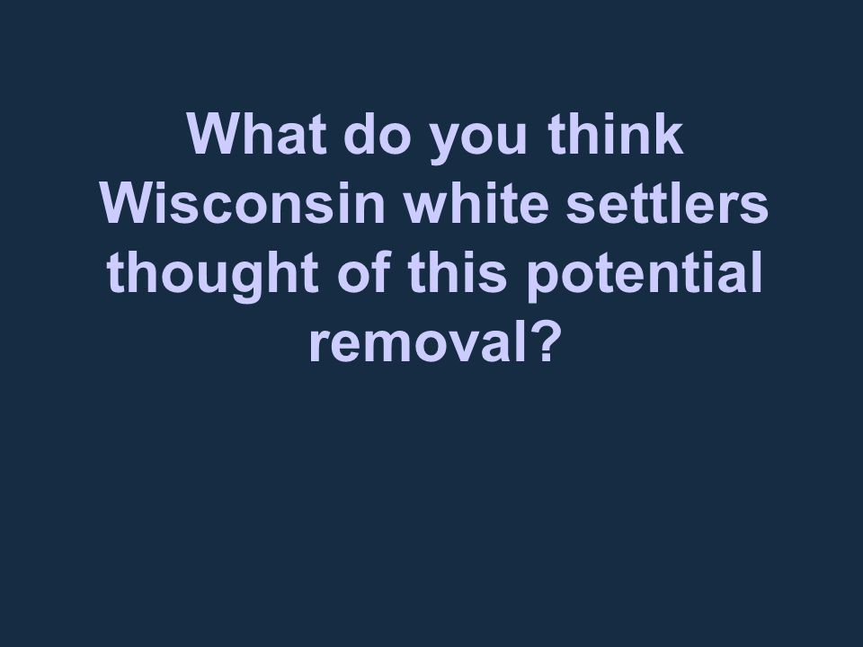 What do you think Wisconsin white settlers thought of this potential removal?