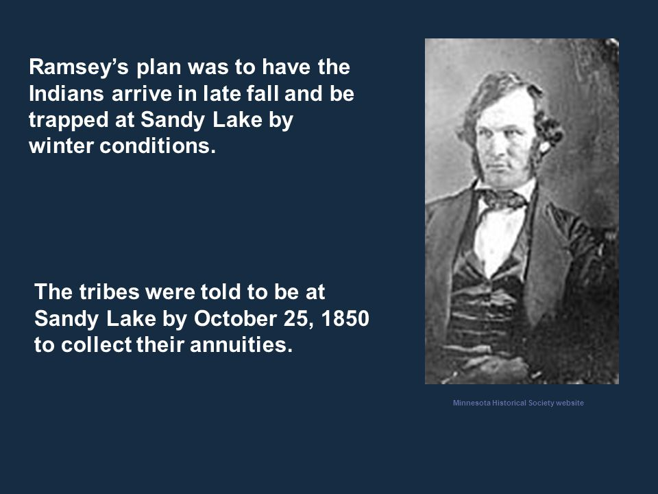 Ramsey's plan was to have the Indians arrive in late fall and be trapped at Sandy Lake by winter conditions. The tribes were told to be at Sandy Lake