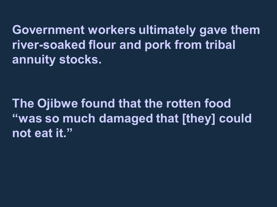 "Government workers ultimately gave them river-soaked flour and pork from tribal annuity stocks. The Ojibwe found that the rotten food ""was so much dam"