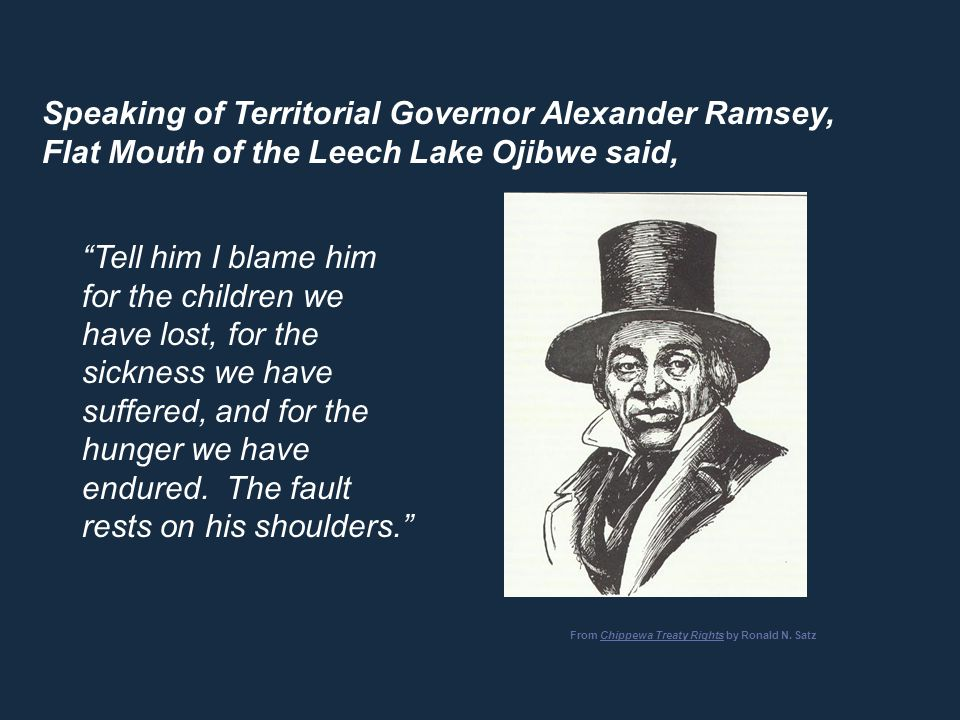 "Speaking of Territorial Governor Alexander Ramsey, Flat Mouth of the Leech Lake Ojibwe said, ""Tell him I blame him for the children we have lost, for"