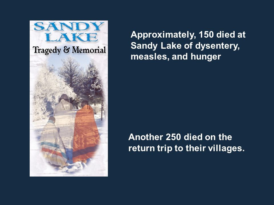Approximately, 150 died at Sandy Lake of dysentery, measles, and hunger Another 250 died on the return trip to their villages.