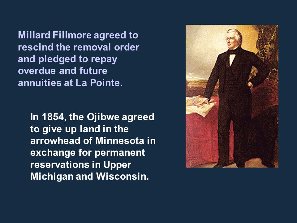 Millard Fillmore agreed to rescind the removal order and pledged to repay overdue and future annuities at La Pointe. In 1854, the Ojibwe agreed to giv