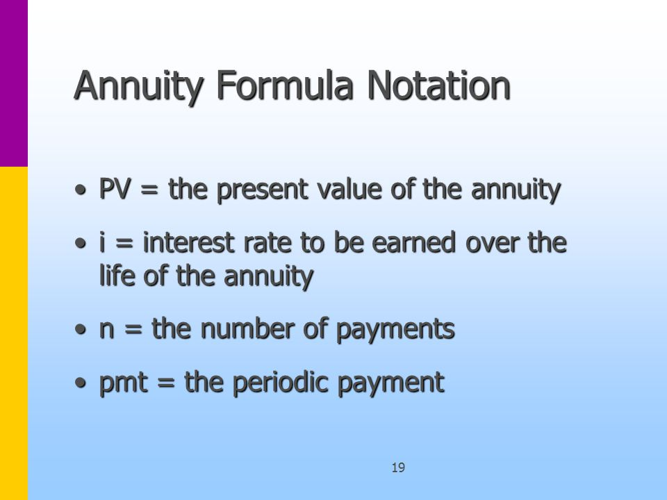 19 Annuity Formula Notation PV = the present value of the annuityPV = the present value of the annuity i = interest rate to be earned over the life of the annuityi = interest rate to be earned over the life of the annuity n = the number of paymentsn = the number of payments pmt = the periodic paymentpmt = the periodic payment