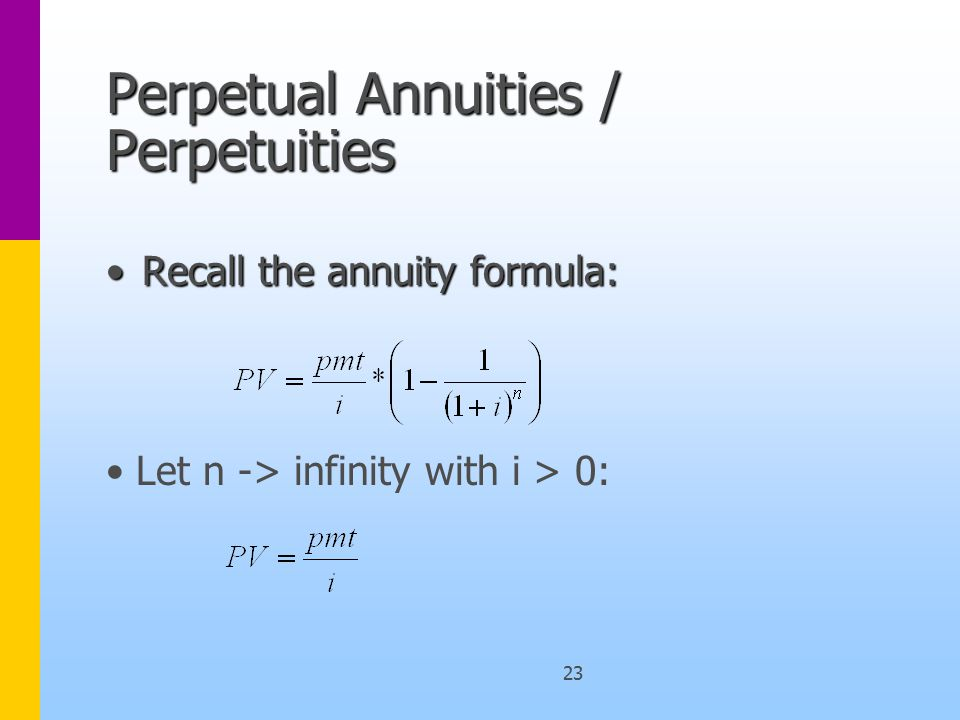 23 Perpetual Annuities / Perpetuities Recall the annuity formula:Recall the annuity formula: Let n -> infinity with i > 0: