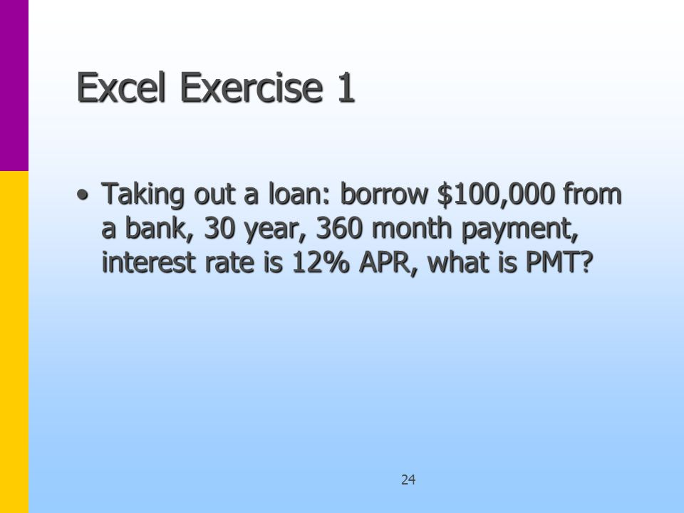 24 Excel Exercise 1 Taking out a loan: borrow $100,000 from a bank, 30 year, 360 month payment, interest rate is 12% APR, what is PMT Taking out a loan: borrow $100,000 from a bank, 30 year, 360 month payment, interest rate is 12% APR, what is PMT