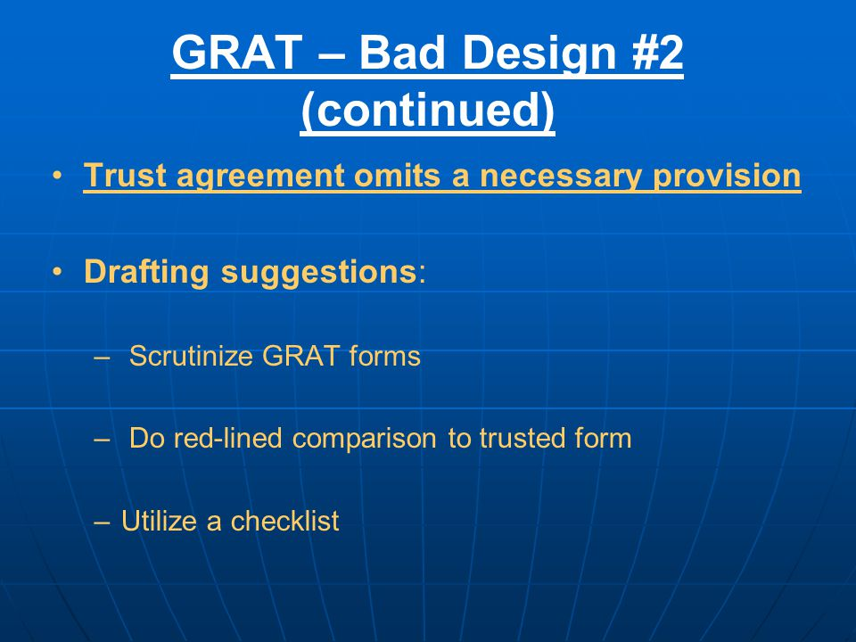 GRAT – Bad Design #2 (continued) Trust agreement omits a necessary provision Drafting suggestions: – Scrutinize GRAT forms – Do red-lined comparison to trusted form –Utilize a checklist