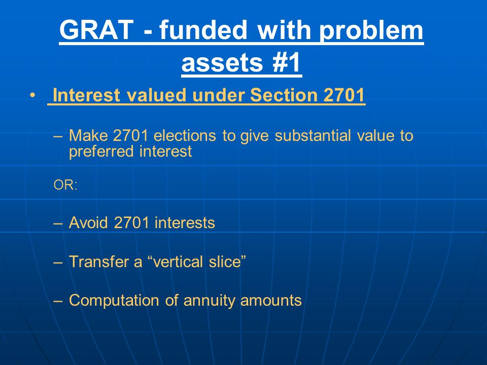 GRAT - funded with problem assets #1 Interest valued under Section 2701 –Make 2701 elections to give substantial value to preferred interest OR: –Avoid 2701 interests –Transfer a vertical slice –Computation of annuity amounts