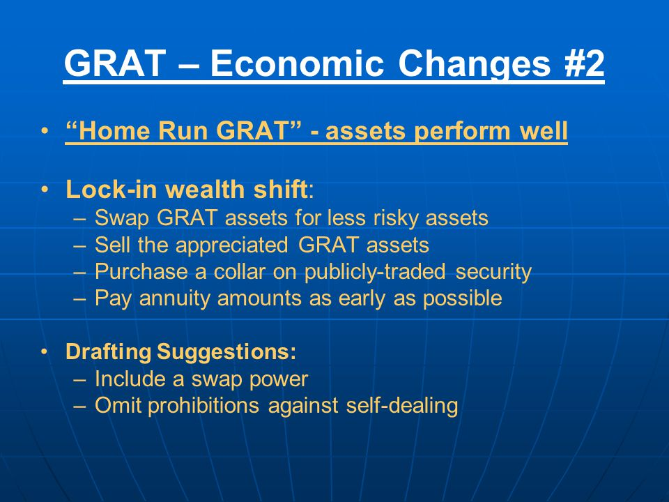 GRAT – Economic Changes #2 Home Run GRAT - assets perform well Lock-in wealth shift: –Swap GRAT assets for less risky assets –Sell the appreciated GRAT assets –Purchase a collar on publicly-traded security –Pay annuity amounts as early as possible Drafting Suggestions: –Include a swap power –Omit prohibitions against self-dealing