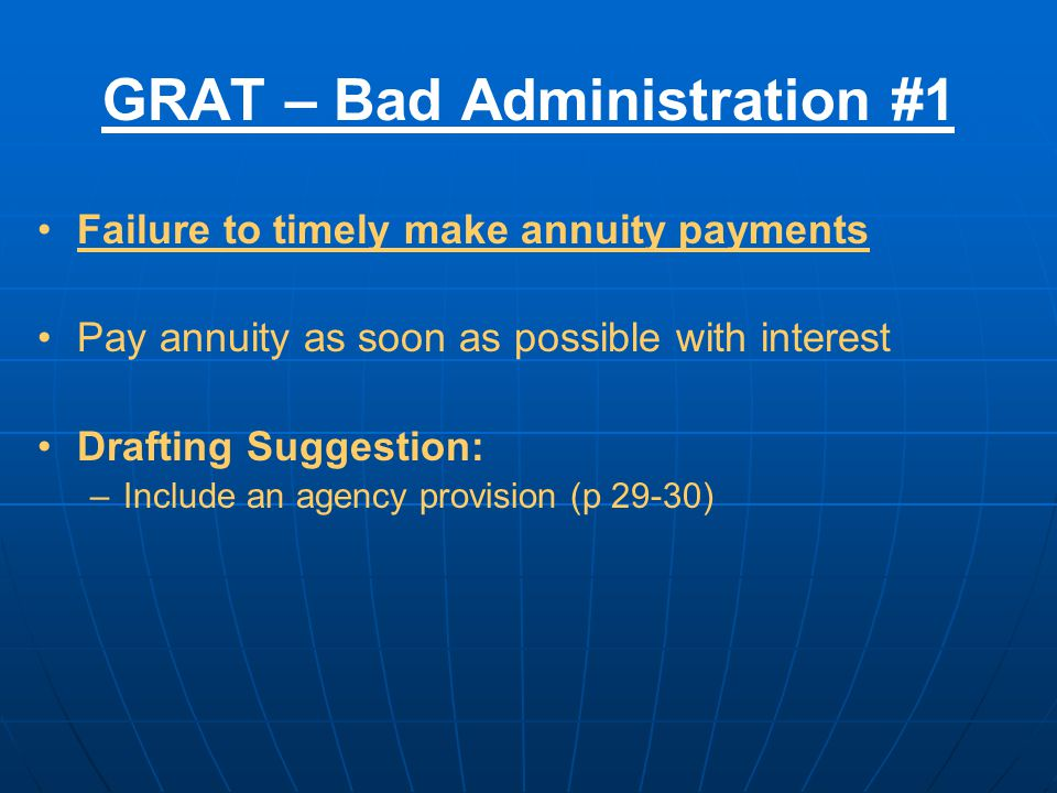 GRAT – Bad Administration #1 Failure to timely make annuity payments Pay annuity as soon as possible with interest Drafting Suggestion: –Include an agency provision (p 29-30)
